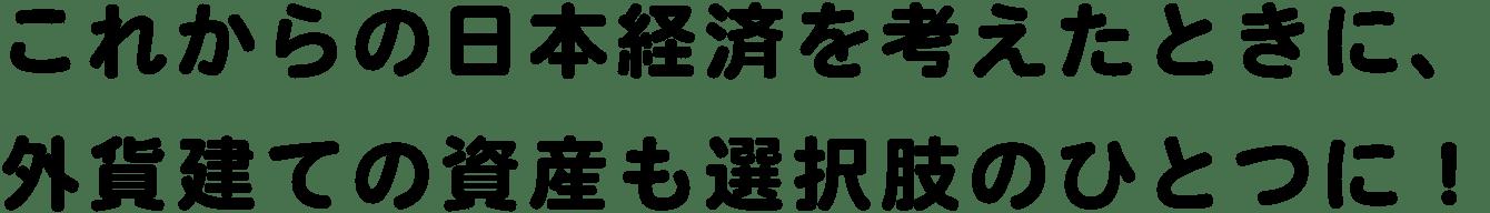 これからの日本経済を考えたときに、外貨建ての資産も選択肢のひとつに!