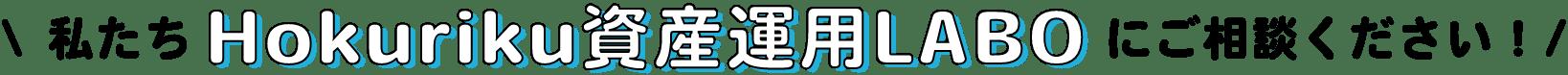 私たちHokuriku資産運用LABOにご相談ください!